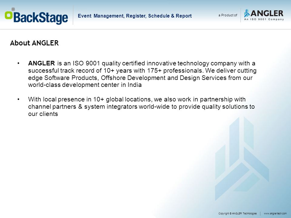 Copyright © ANGLER Technologieswww.angleritech.com a Product of Event Management, Register, Schedule & Report ANGLER is an ISO 9001 quality certified innovative technology company with a successful track record of 10+ years with 175+ professionals.