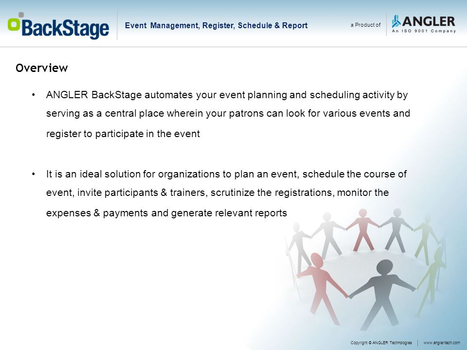 Overview Copyright © ANGLER Technologieswww.angleritech.com a Product of ANGLER BackStage automates your event planning and scheduling activity by serving as a central place wherein your patrons can look for various events and register to participate in the event It is an ideal solution for organizations to plan an event, schedule the course of event, invite participants & trainers, scrutinize the registrations, monitor the expenses & payments and generate relevant reports Event Management, Register, Schedule & Report