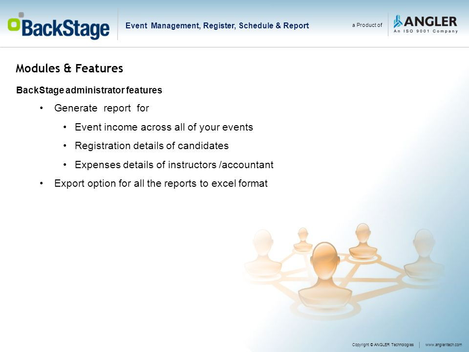 Modules & Features BackStage administrator features Generate report for Event income across all of your events Registration details of candidates Expenses details of instructors /accountant Export option for all the reports to excel format a Product of Copyright © ANGLER Technologieswww.angleritech.com Event Management, Register, Schedule & Report