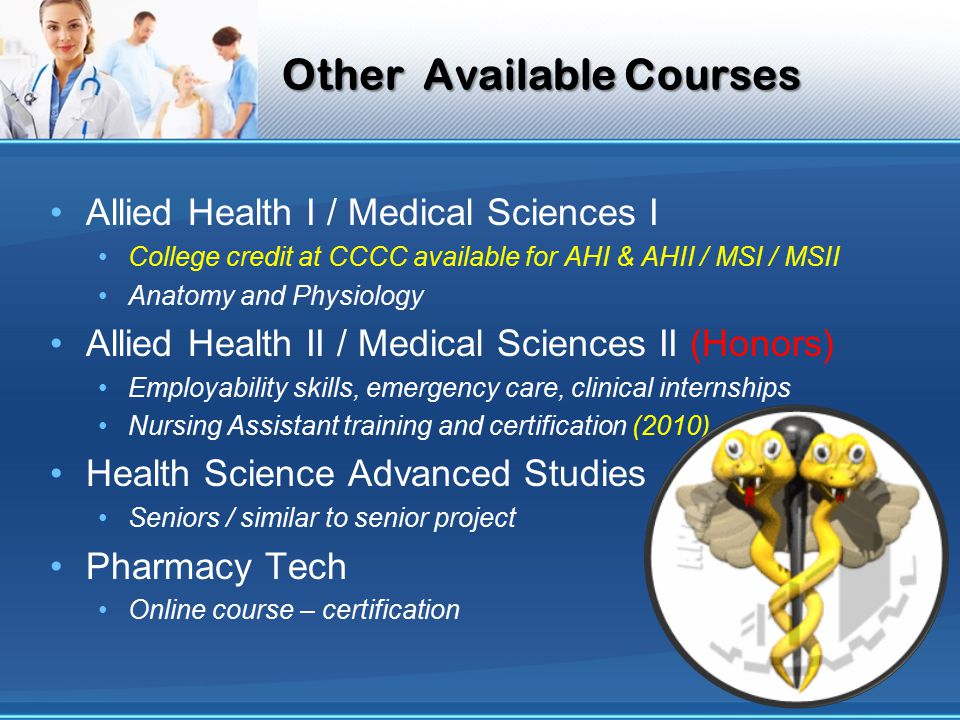 Other Available Courses Allied Health I / Medical Sciences I College credit at CCCC available for AHI & AHII / MSI / MSII Anatomy and Physiology Allied Health II / Medical Sciences II (Honors) Employability skills, emergency care, clinical internships Nursing Assistant training and certification (2010) Health Science Advanced Studies Seniors / similar to senior project Pharmacy Tech Online course – certification