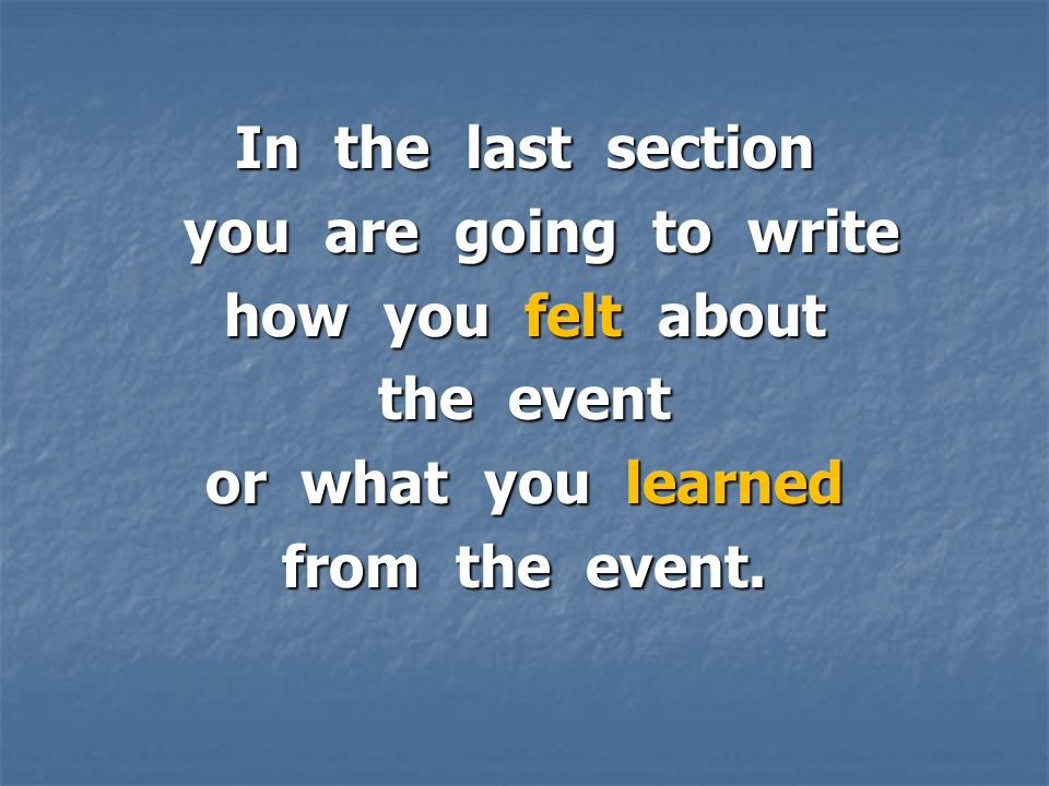 In the last section you are going to write you are going to write how you felt about the event or what you learned from the event.