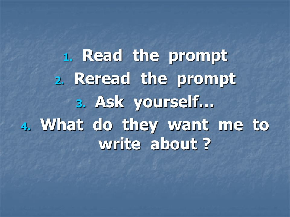 1. Read the prompt 2. Reread the prompt 3. Ask yourself… 4. What do they want me to write about