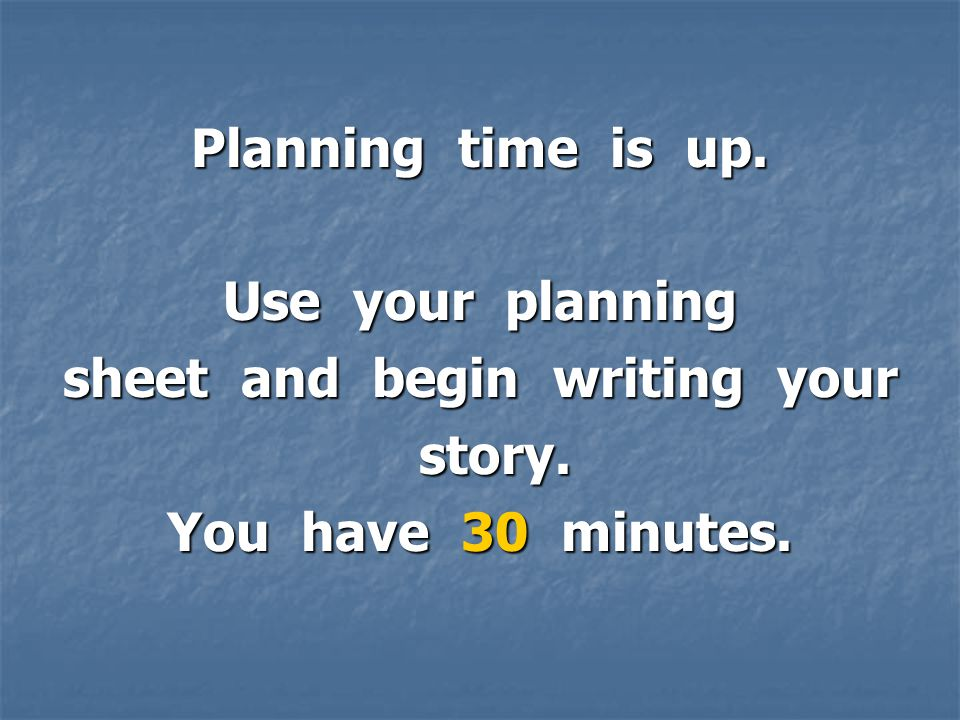 Planning time is up. Use your planning sheet and begin writing your story.