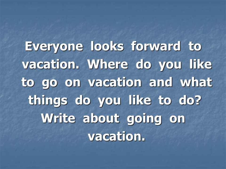 Everyone looks forward to vacation. Where do you like vacation.