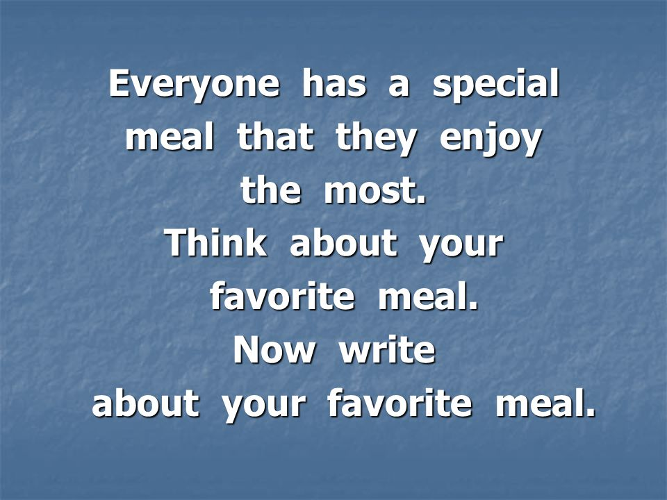 Everyone has a special meal that they enjoy the most.