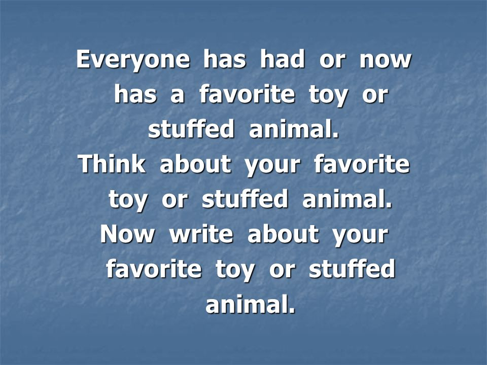 Everyone has had or now has a favorite toy or has a favorite toy or stuffed animal.