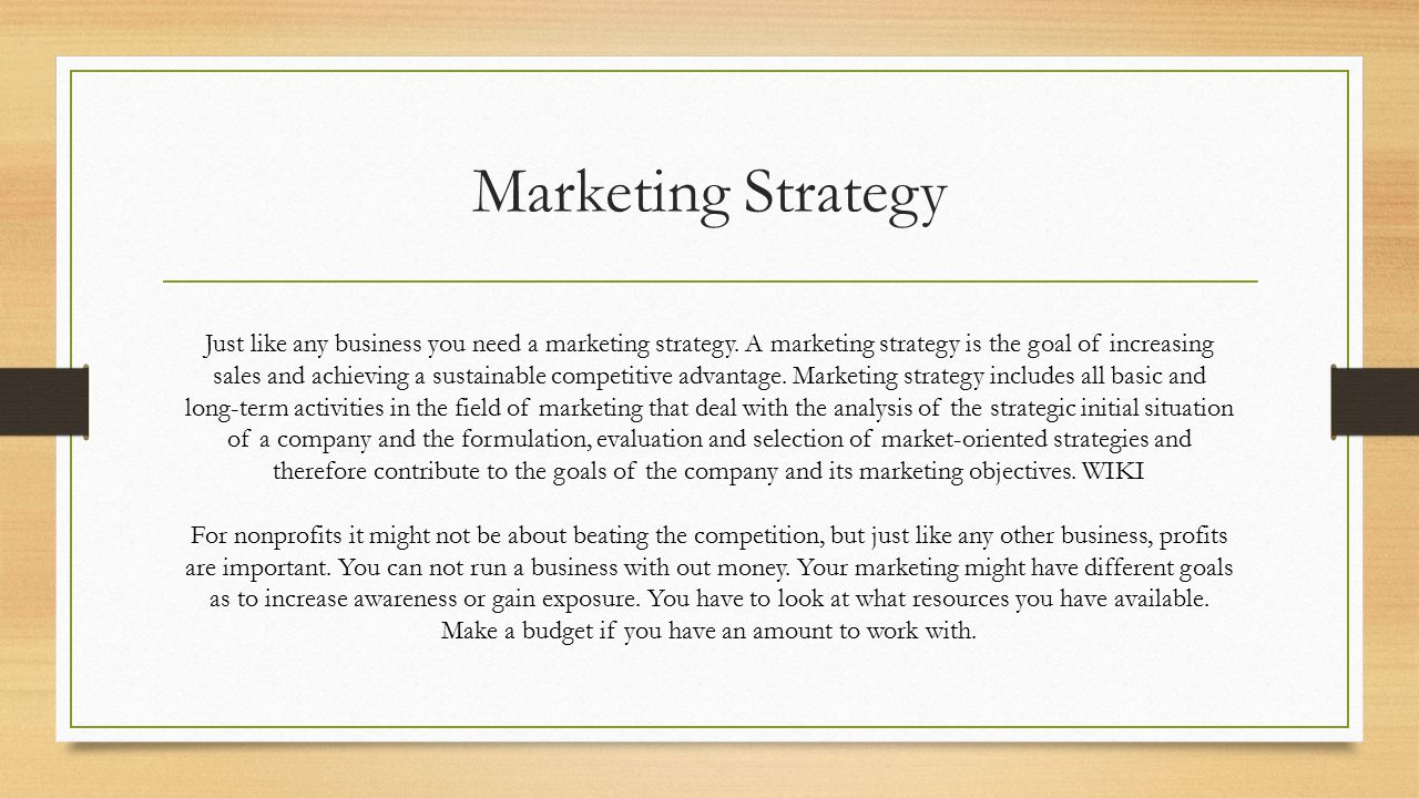 Marketing Strategy Just like any business you need a marketing strategy.