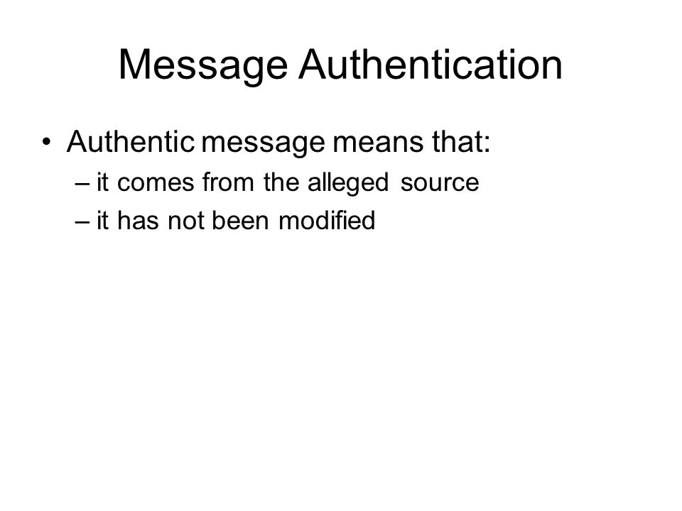Message Authentication Authentic message means that: –it comes from the alleged source –it has not been modified
