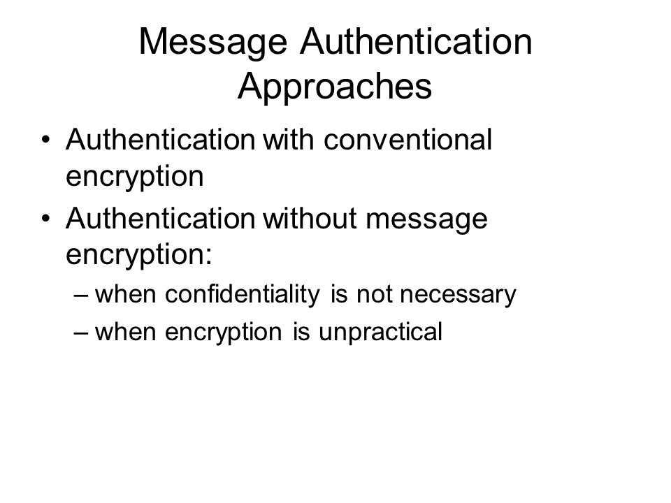 Message Authentication Approaches Authentication with conventional encryption Authentication without message encryption: –when confidentiality is not necessary –when encryption is unpractical
