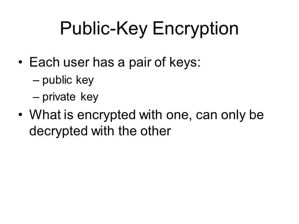 Public-Key Encryption Each user has a pair of keys: –public key –private key What is encrypted with one, can only be decrypted with the other