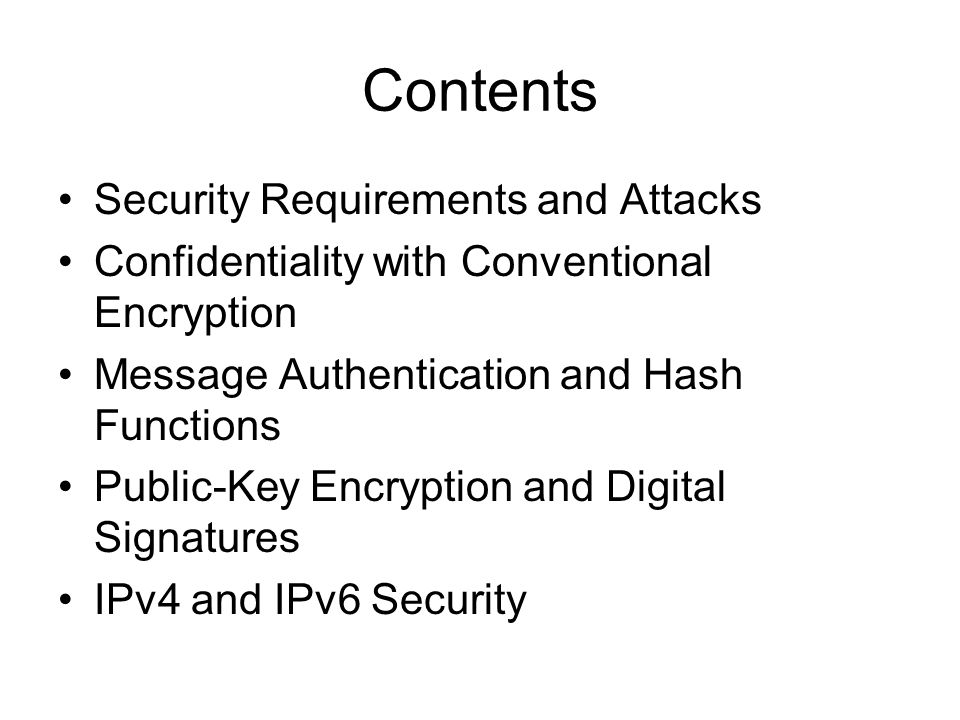 Contents Security Requirements and Attacks Confidentiality with Conventional Encryption Message Authentication and Hash Functions Public-Key Encryption and Digital Signatures IPv4 and IPv6 Security