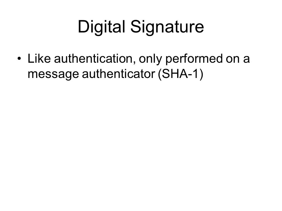 Digital Signature Like authentication, only performed on a message authenticator (SHA-1)