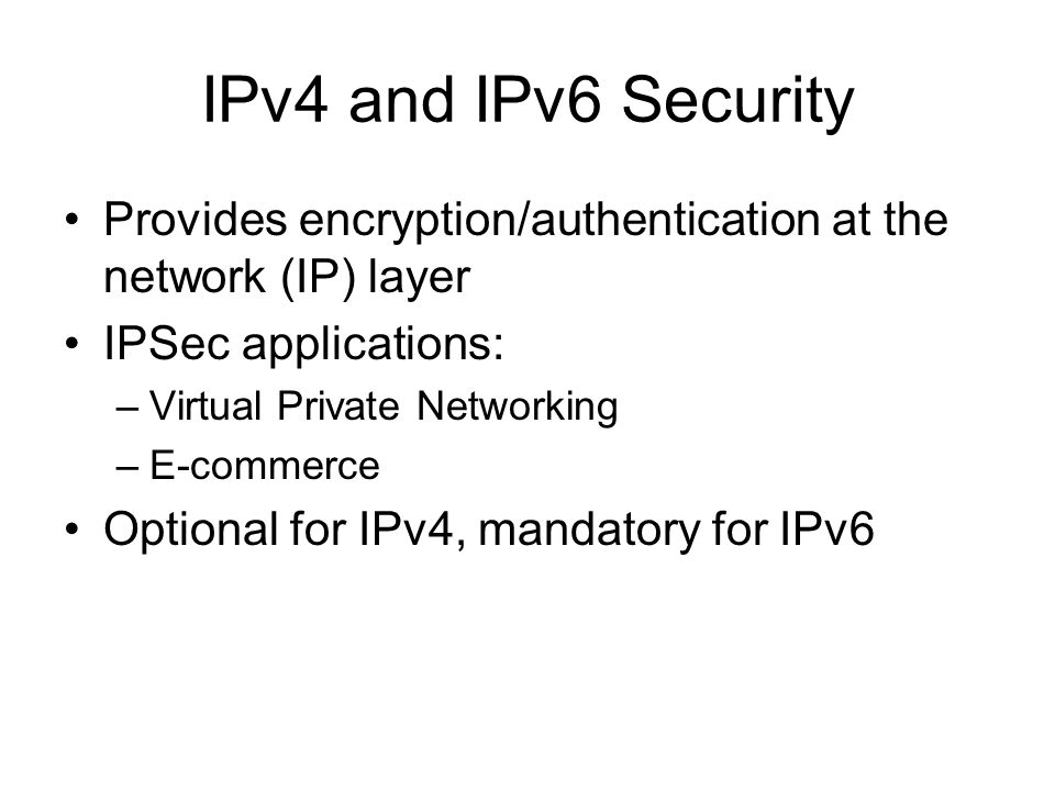IPv4 and IPv6 Security Provides encryption/authentication at the network (IP) layer IPSec applications: –Virtual Private Networking –E-commerce Optional for IPv4, mandatory for IPv6