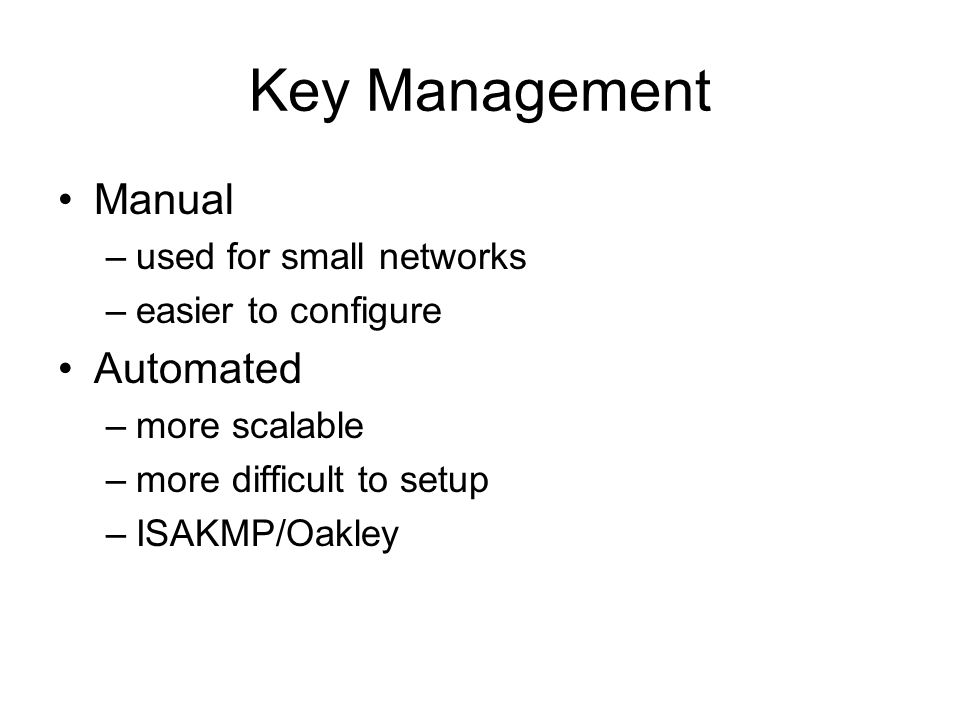 Key Management Manual –used for small networks –easier to configure Automated –more scalable –more difficult to setup –ISAKMP/Oakley