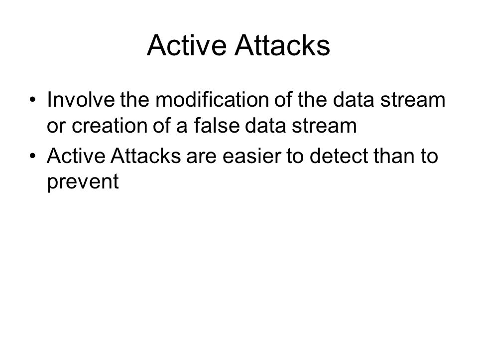 Active Attacks Involve the modification of the data stream or creation of a false data stream Active Attacks are easier to detect than to prevent