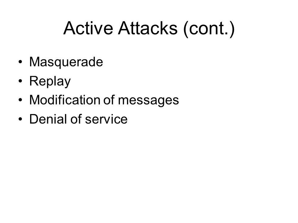 Active Attacks (cont.) Masquerade Replay Modification of messages Denial of service