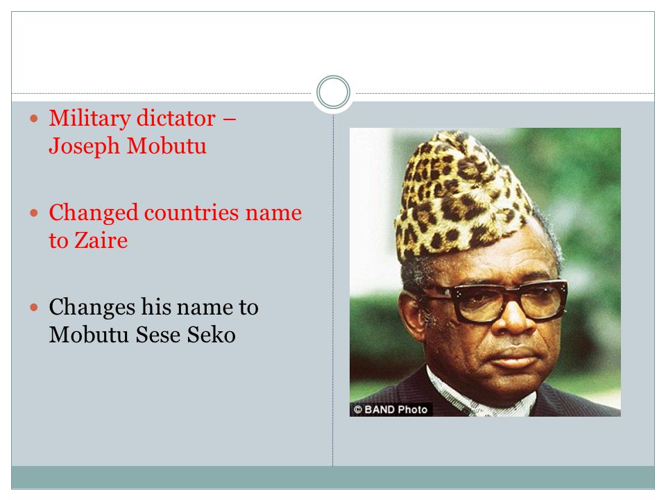 Military dictator – Joseph Mobutu Changed countries name to Zaire Changes his name to Mobutu Sese Seko