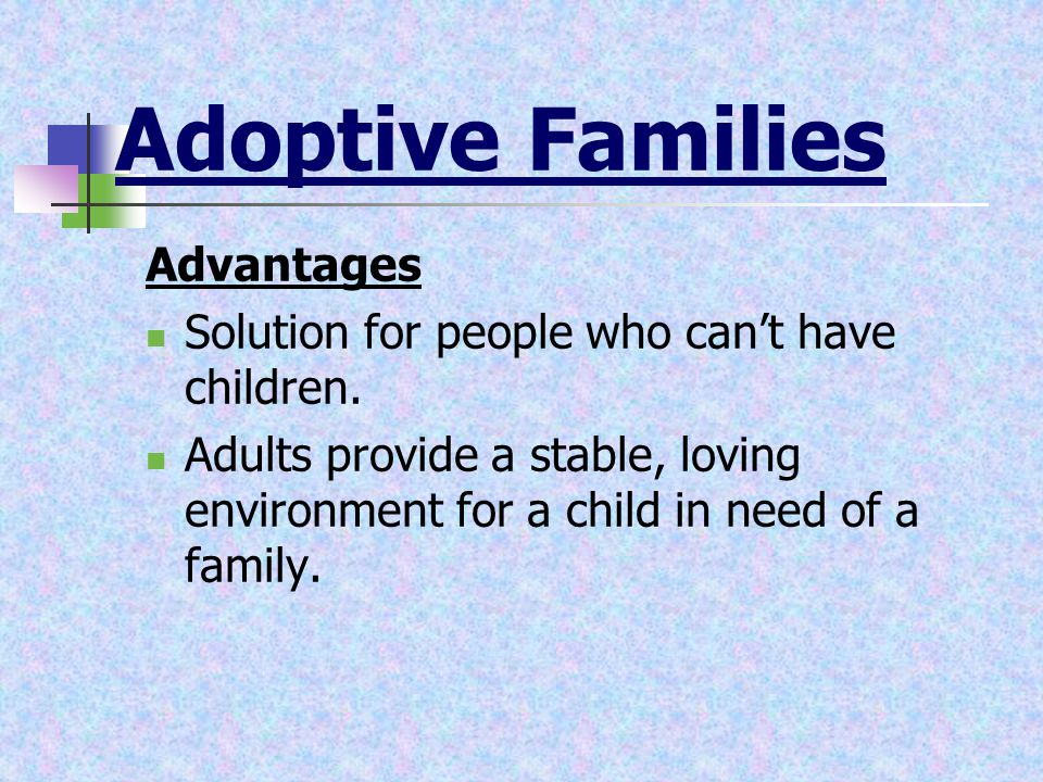 Adoptive Families Advantages Solution for people who can't have children. Adults provide a stable, loving environment for a child in need of a family.
