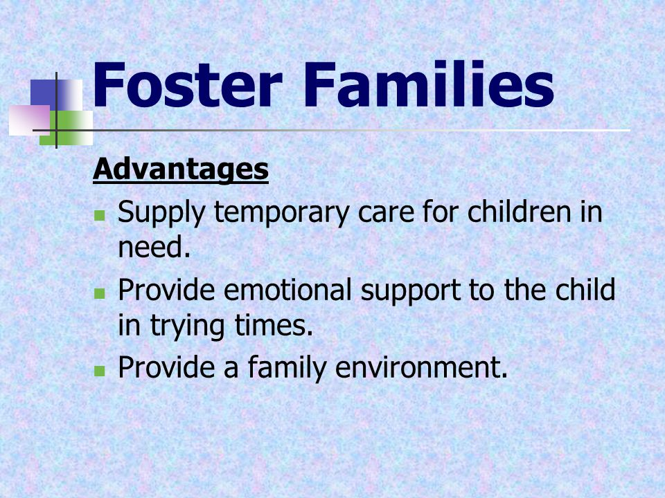 Foster Families Advantages Supply temporary care for children in need. Provide emotional support to the child in trying times. Provide a family enviro