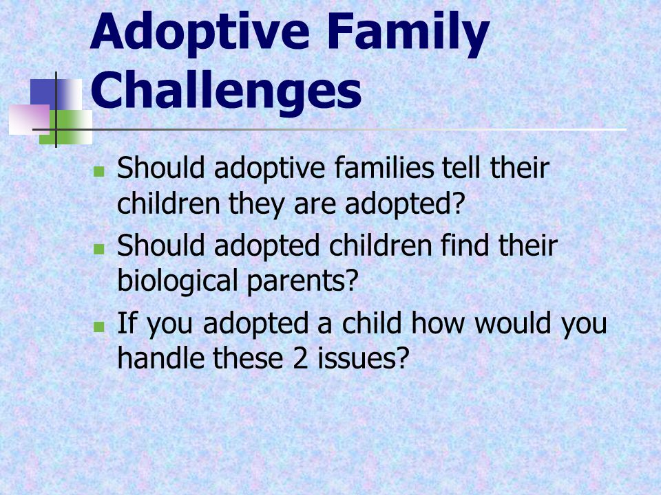 Adoptive Family Challenges Should adoptive families tell their children they are adopted? Should adopted children find their biological parents? If yo