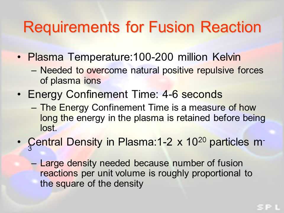 Requirements for Fusion Reaction Plasma Temperature:100-200 million Kelvin –Needed to overcome natural positive repulsive forces of plasma ions Energy Confinement Time: 4-6 seconds –The Energy Confinement Time is a measure of how long the energy in the plasma is retained before being lost.