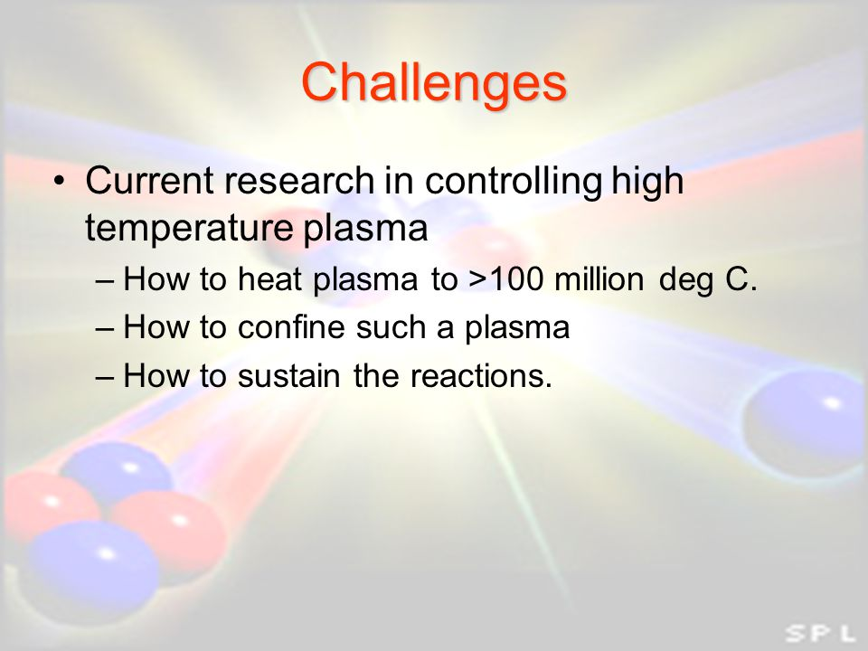 Challenges Current research in controlling high temperature plasma –How to heat plasma to >100 million deg C.