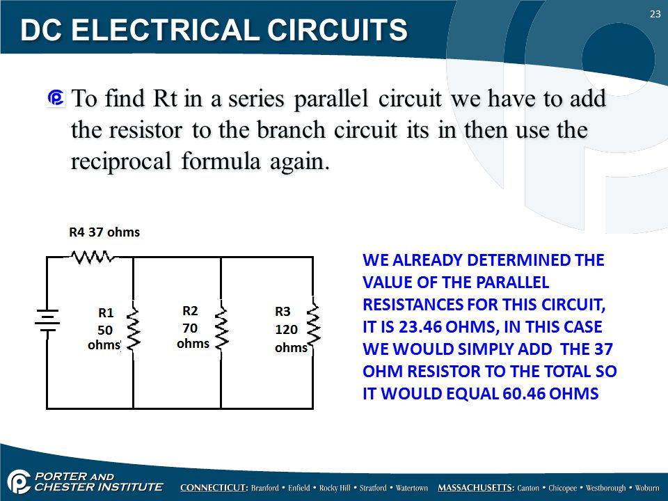 23 DC ELECTRICAL CIRCUITS To find Rt in a series parallel circuit we have to add the resistor to the branch circuit its in then use the reciprocal formula again.