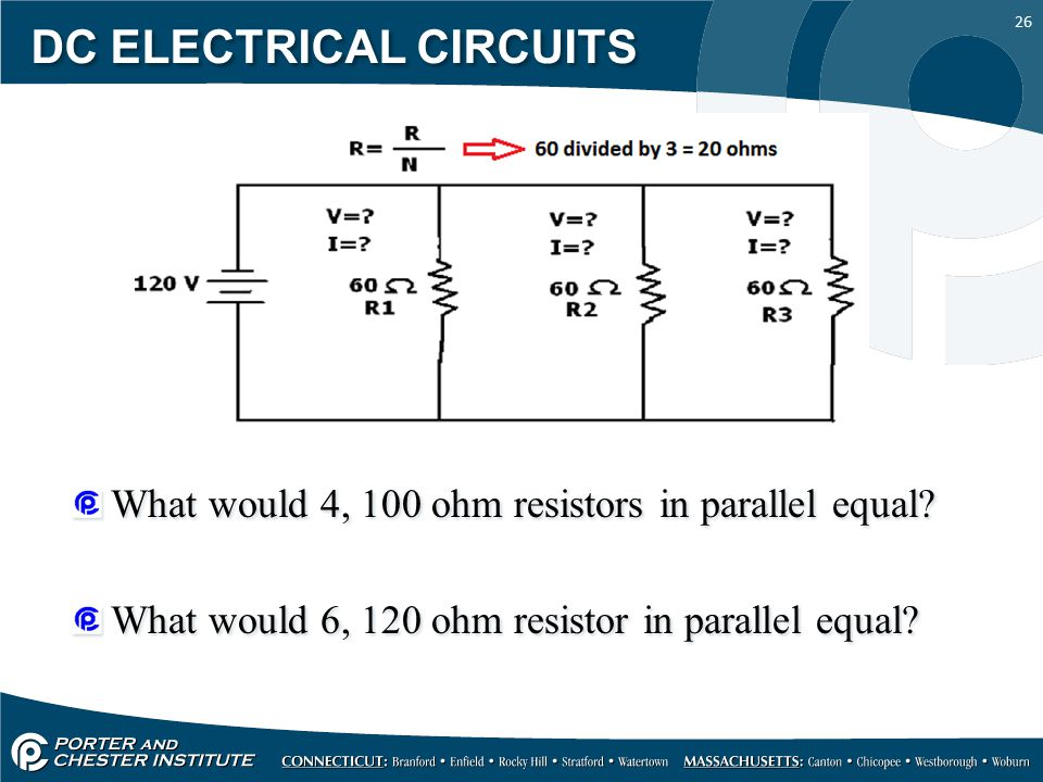 26 DC ELECTRICAL CIRCUITS What would 4, 100 ohm resistors in parallel equal.