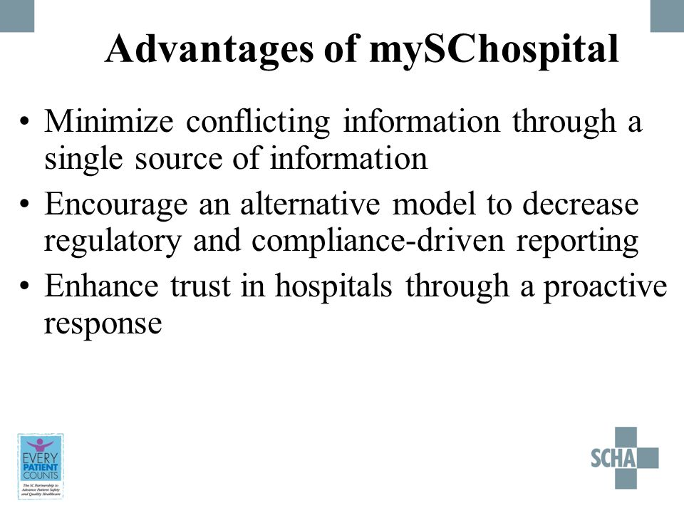 Advantages of mySChospital Minimize conflicting information through a single source of information Encourage an alternative model to decrease regulatory and compliance-driven reporting Enhance trust in hospitals through a proactive response