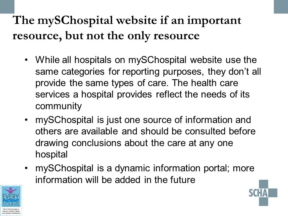 The mySChospital website if an important resource, but not the only resource While all hospitals on mySChospital website use the same categories for reporting purposes, they don't all provide the same types of care.