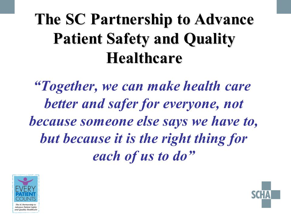 The SC Partnership to Advance Patient Safety and Quality Healthcare Together, we can make health care better and safer for everyone, not because someone else says we have to, but because it is the right thing for each of us to do