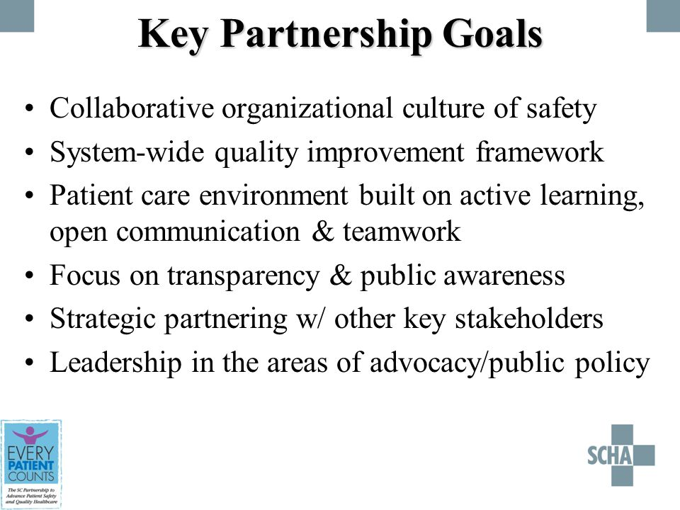 Key Partnership Goals Collaborative organizational culture of safety System-wide quality improvement framework Patient care environment built on active learning, open communication & teamwork Focus on transparency & public awareness Strategic partnering w/ other key stakeholders Leadership in the areas of advocacy/public policy