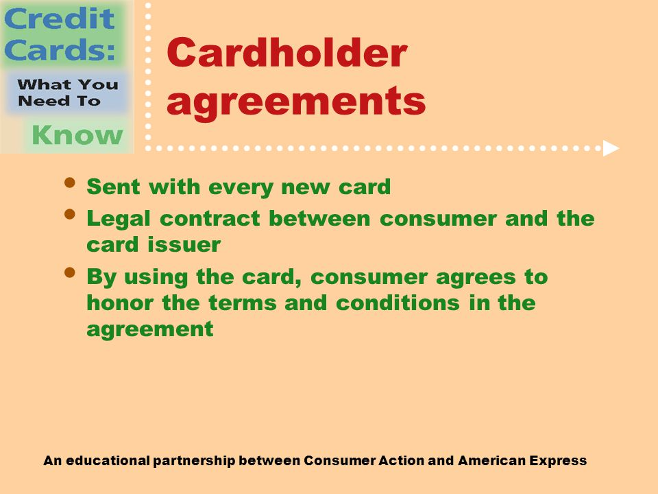 An educational partnership between Consumer Action and American Express Cardholder agreements Sent with every new card Legal contract between consumer and the card issuer By using the card, consumer agrees to honor the terms and conditions in the agreement