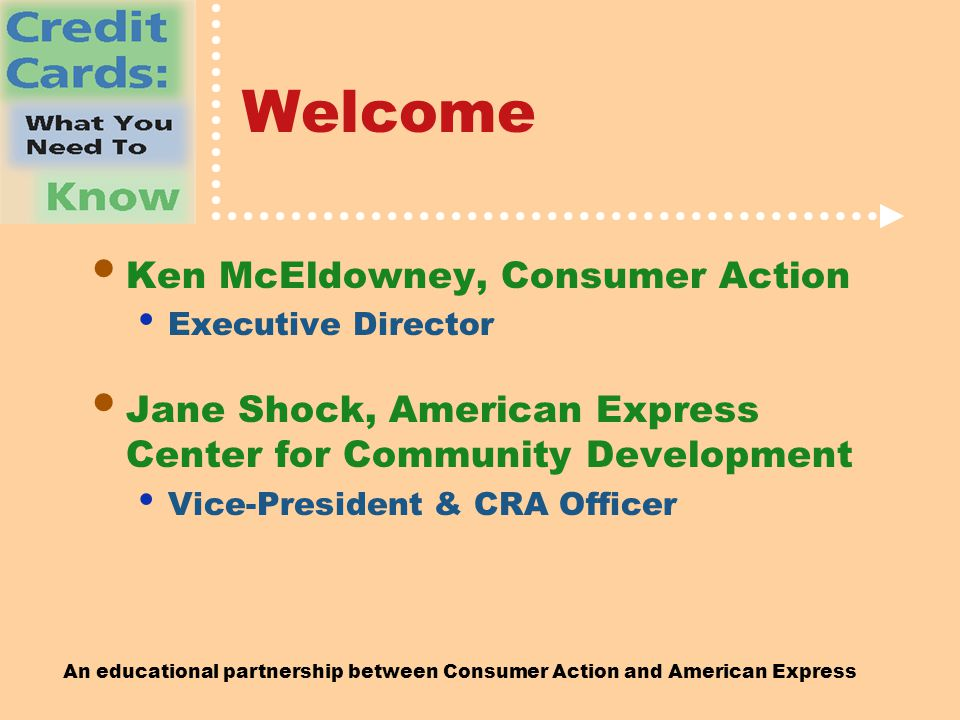 An educational partnership between Consumer Action and American Express Welcome Ken McEldowney, Consumer Action Executive Director Jane Shock, American Express Center for Community Development Vice-President & CRA Officer