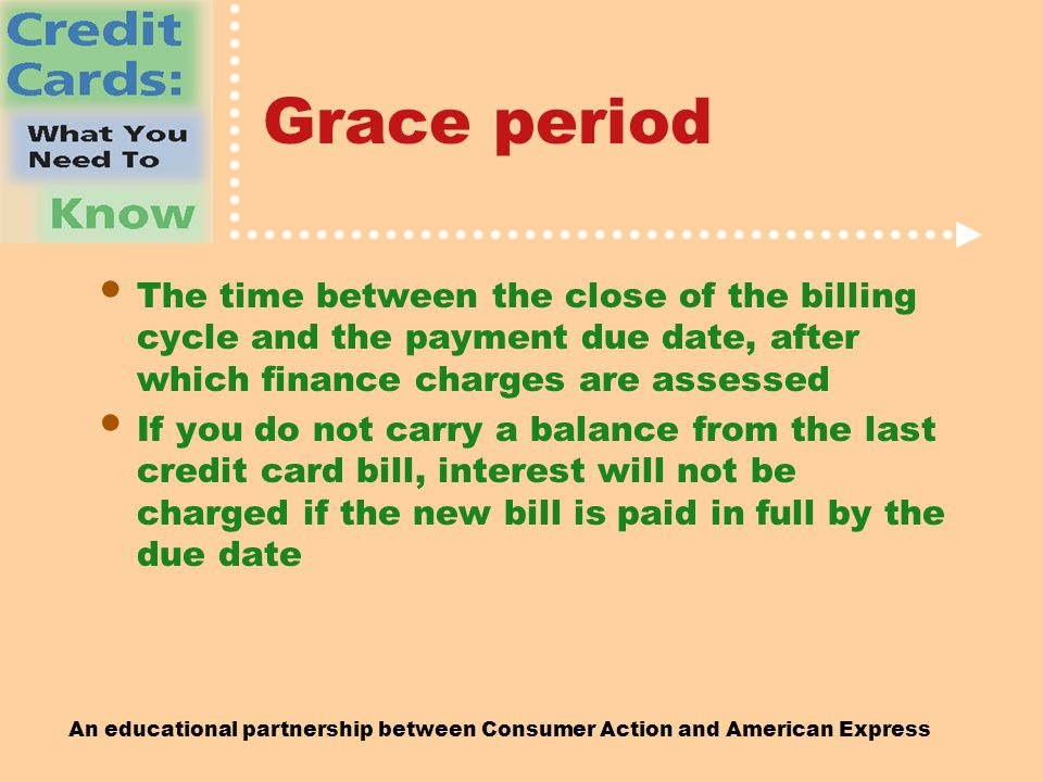 An educational partnership between Consumer Action and American Express Grace period The time between the close of the billing cycle and the payment due date, after which finance charges are assessed If you do not carry a balance from the last credit card bill, interest will not be charged if the new bill is paid in full by the due date
