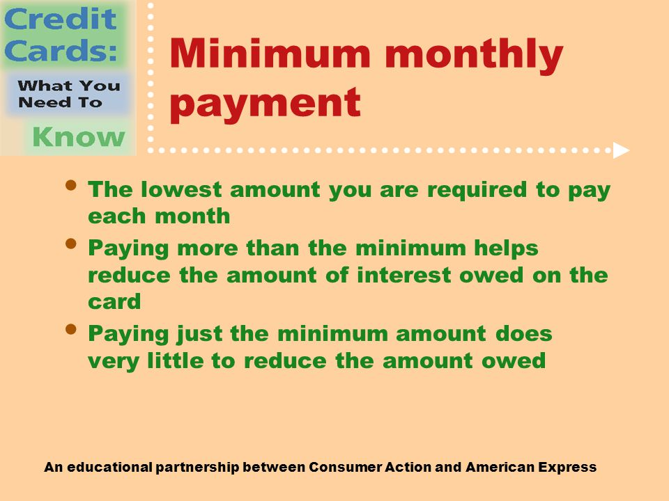 An educational partnership between Consumer Action and American Express Minimum monthly payment The lowest amount you are required to pay each month Paying more than the minimum helps reduce the amount of interest owed on the card Paying just the minimum amount does very little to reduce the amount owed