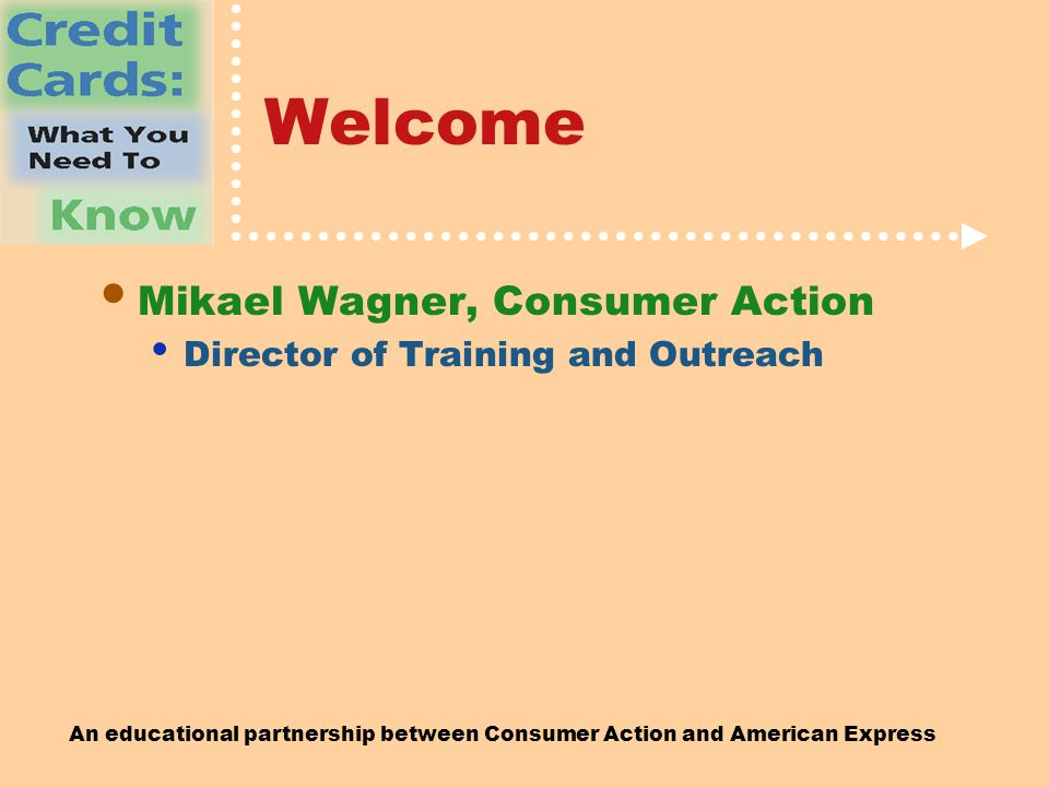 An educational partnership between Consumer Action and American Express Welcome Mikael Wagner, Consumer Action Director of Training and Outreach