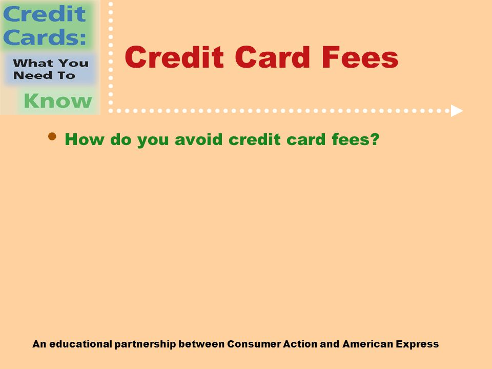 An educational partnership between Consumer Action and American Express Credit Card Fees How do you avoid credit card fees