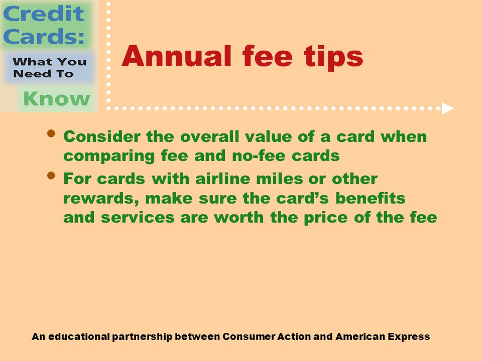 An educational partnership between Consumer Action and American Express Annual fee tips Consider the overall value of a card when comparing fee and no-fee cards For cards with airline miles or other rewards, make sure the card's benefits and services are worth the price of the fee