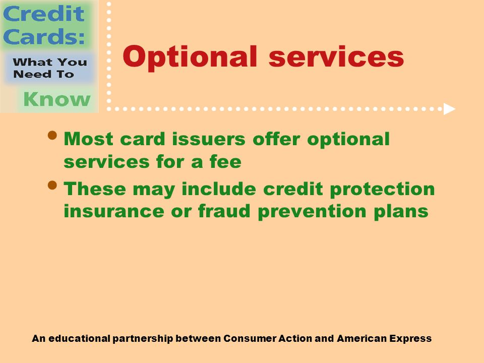 An educational partnership between Consumer Action and American Express Optional services Most card issuers offer optional services for a fee These may include credit protection insurance or fraud prevention plans