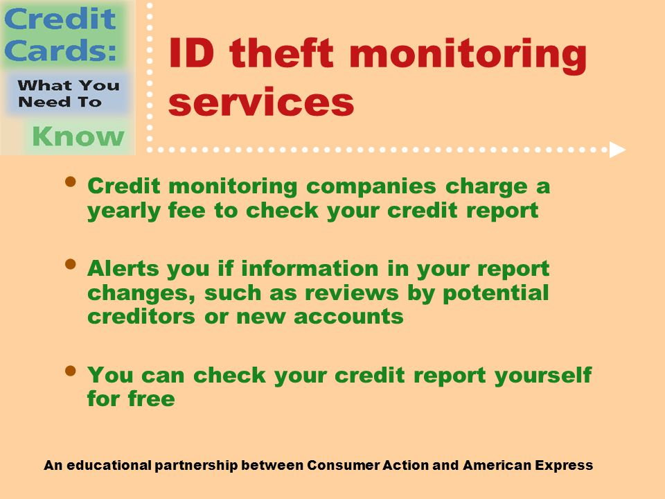 An educational partnership between Consumer Action and American Express ID theft monitoring services Credit monitoring companies charge a yearly fee to check your credit report Alerts you if information in your report changes, such as reviews by potential creditors or new accounts You can check your credit report yourself for free