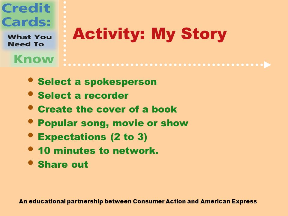 An educational partnership between Consumer Action and American Express Activity: My Story Select a spokesperson Select a recorder Create the cover of a book Popular song, movie or show Expectations (2 to 3) 10 minutes to network.