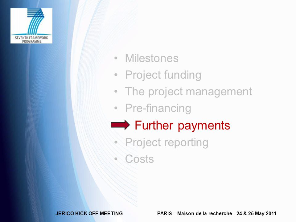 JERICO KICK OFF MEETINGPARIS – Maison de la recherche - 24 & 25 May 2011 Milestones Project funding The project management Pre-financing Further payments Project reporting Costs