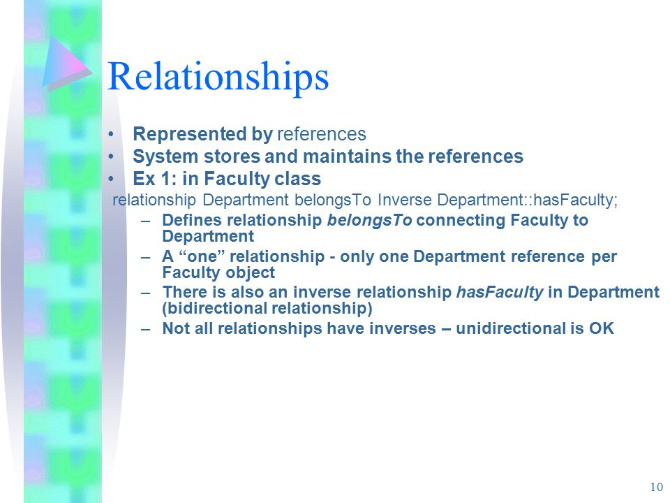 10 Relationships Represented by references System stores and maintains the references Ex 1: in Faculty class relationship Department belongsTo Inverse Department::hasFaculty; –Defines relationship belongsTo connecting Faculty to Department –A one relationship - only one Department reference per Faculty object –There is also an inverse relationship hasFaculty in Department (bidirectional relationship) –Not all relationships have inverses – unidirectional is OK