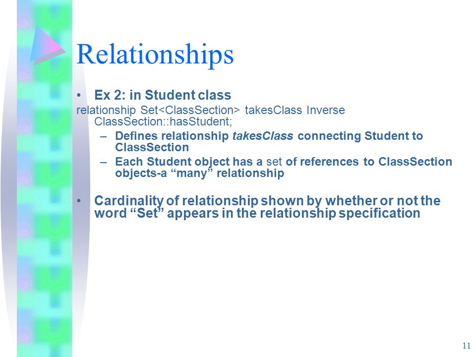 11 Relationships Ex 2: in Student class relationship Set takesClass Inverse ClassSection::hasStudent; –Defines relationship takesClass connecting Student to ClassSection –Each Student object has a set of references to ClassSection objects-a many relationship Cardinality of relationship shown by whether or not the word Set appears in the relationship specification