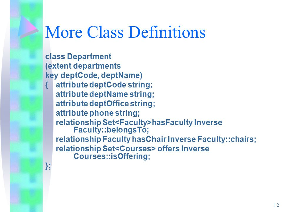 12 More Class Definitions class Department (extent departments key deptCode, deptName) {attribute deptCode string; attribute deptName string; attribute deptOffice string; attribute phone string; relationship Set hasFaculty Inverse Faculty::belongsTo; relationship Faculty hasChair Inverse Faculty::chairs; relationship Set offers Inverse Courses::isOffering; };
