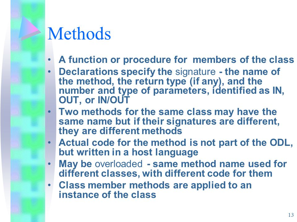 13 Methods A function or procedure for members of the class Declarations specify the signature - the name of the method, the return type (if any), and the number and type of parameters, identified as IN, OUT, or IN/OUT Two methods for the same class may have the same name but if their signatures are different, they are different methods Actual code for the method is not part of the ODL, but written in a host language May be overloaded - same method name used for different classes, with different code for them Class member methods are applied to an instance of the class