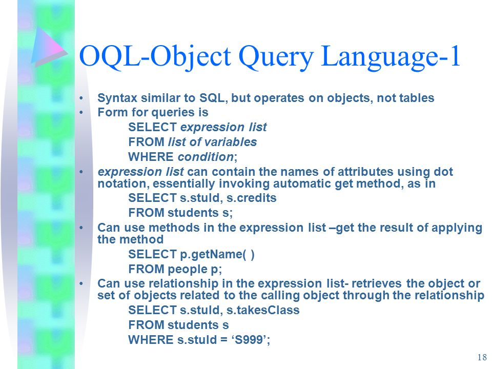 18 OQL-Object Query Language-1 Syntax similar to SQL, but operates on objects, not tables Form for queries is SELECT expression list FROM list of variables WHERE condition; expression list can contain the names of attributes using dot notation, essentially invoking automatic get method, as in SELECT s.stuId, s.credits FROM students s; Can use methods in the expression list –get the result of applying the method SELECT p.getName( ) FROM people p; Can use relationship in the expression list- retrieves the object or set of objects related to the calling object through the relationship SELECT s.stuId, s.takesClass FROM students s WHERE s.stuId = 'S999';