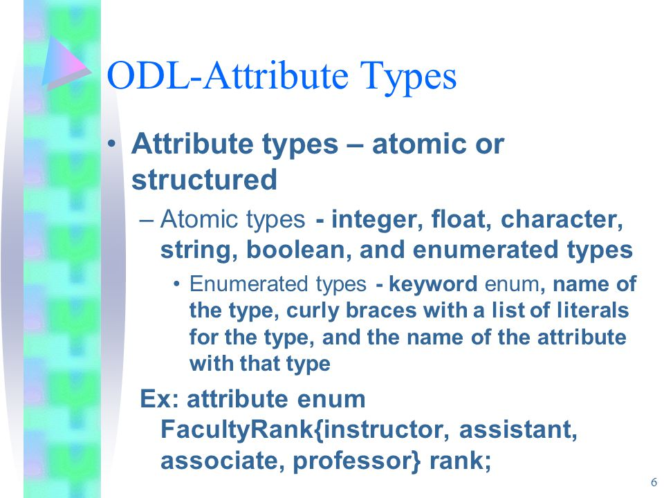 6 ODL-Attribute Types Attribute types – atomic or structured –Atomic types - integer, float, character, string, boolean, and enumerated types Enumerated types - keyword enum, name of the type, curly braces with a list of literals for the type, and the name of the attribute with that type Ex: attribute enum FacultyRank{instructor, assistant, associate, professor} rank;