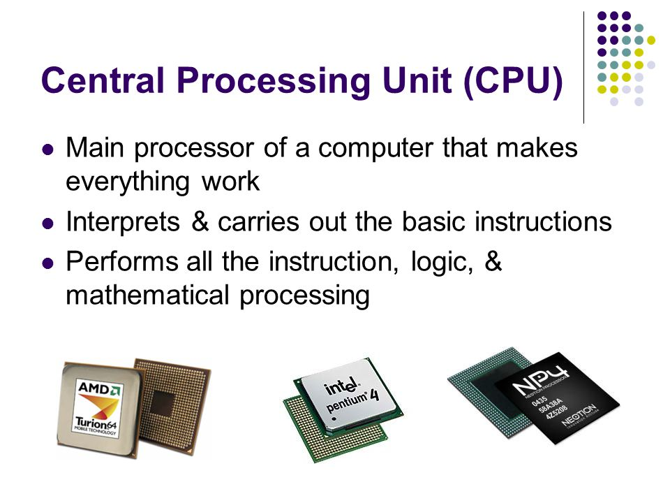 Central Processing Unit (CPU) Main processor of a computer that makes everything work Interprets & carries out the basic instructions Performs all the instruction, logic, & mathematical processing